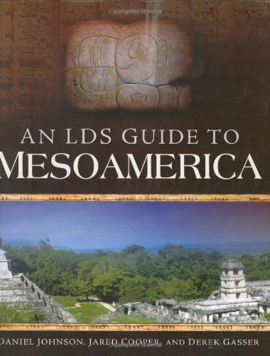 An LDS Guide to Mesoamerica by Daniel Johnson, Jared Cooper, and Derek Gasser