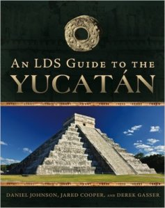 An LDS Guide to the Yucatan by Daniel Johnson, Derek Gasser, and Jared Cooper