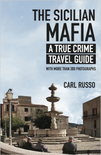 The Sicilian Mafia: A True Crime Travel Guide by Carl Russo