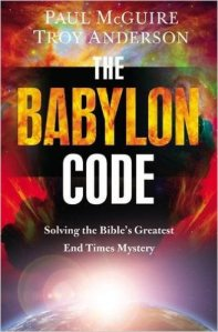 The Babylon Code: Solving the Bible's Greatest End-Times Mystery by Troy Anderson & Paul McGuire