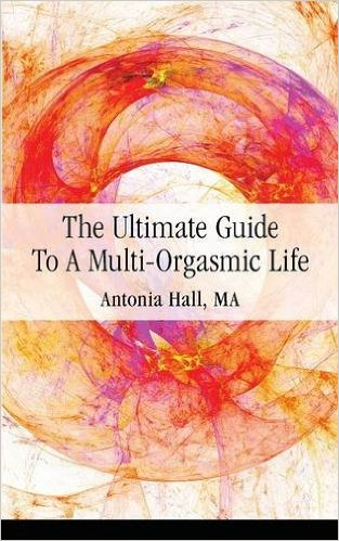 The Ultimate Guide to a Multi-Orgasmic Life by Antonia Hall