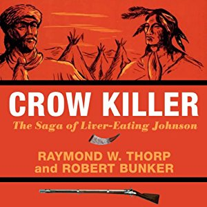 Crow Killer: The Saga of Liver-Eating Johnson by Raymond W. Thorp and Robert Bunker
