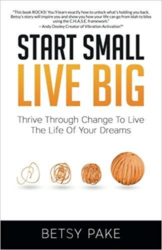 Start Small Live Big by Betsy Pake